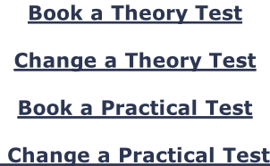 Book a Theory Test  Change a Theory Test  Book a Practical Test   Change a Practical Test